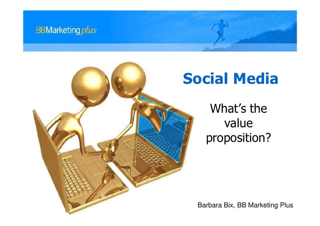 Social Media    What's the      value   proposition? Barbara Bix, BB Marketing Plus