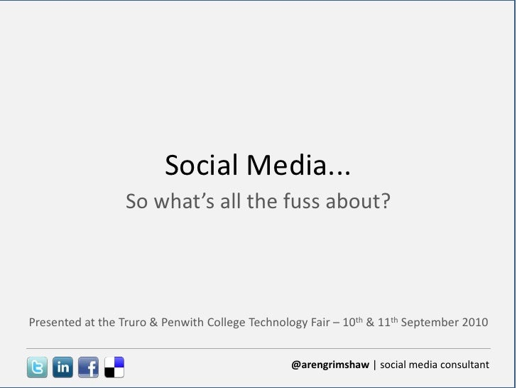 Social Media...<br />So what's all the fuss about?<br />Presented at the Truro & Penwith College Technology Fair – 10th & ...