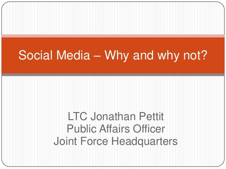 Social Media – Why and why not?        LTC Jonathan Pettit       Public Affairs Officer     Joint Force Headquarters