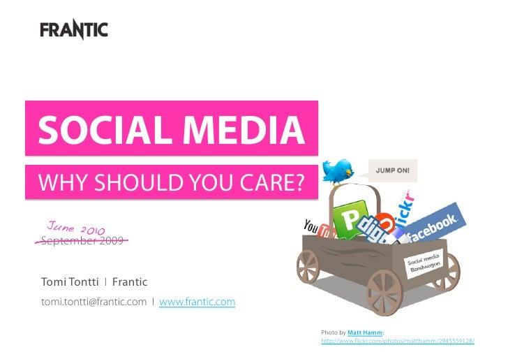 SOCIAL MEDIA WHY SHOULD YOU CARE?  June 2010! September 2009   Tomi Tontti I Frantic tomi.tontti@frantic.com I www.frantic...