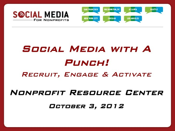 Social Media with A       Punch! Recruit, Engage & ActivateNonprofit Resource Center      October 3, 2012
