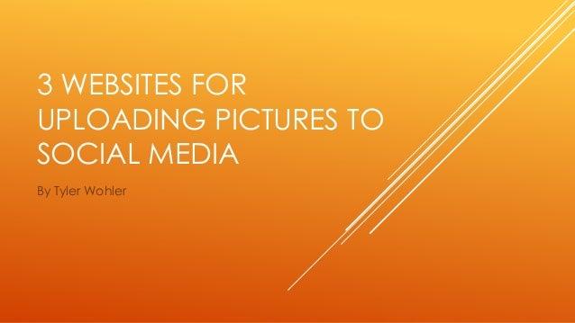 3 WEBSITES FOR  UPLOADING PICTURES TO  SOCIAL MEDIA  By Tyler Wohler