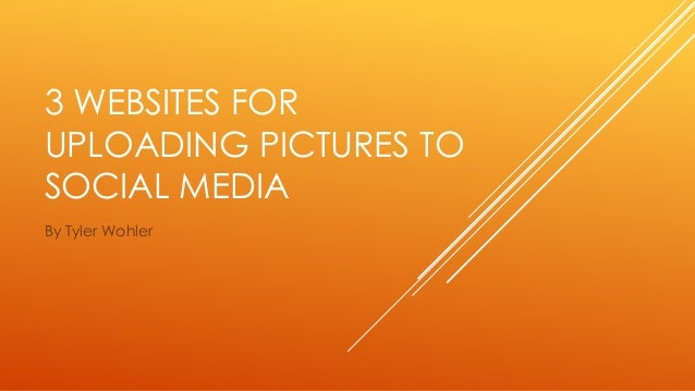 3 WEBSITES FOR  UPLOADING PICTURES TO  SOCIAL MEDIA  By Tyler Wohler