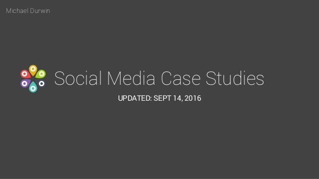 Michael Durwin Social Media Case Studies UPDATED: SEPT 14, 2016