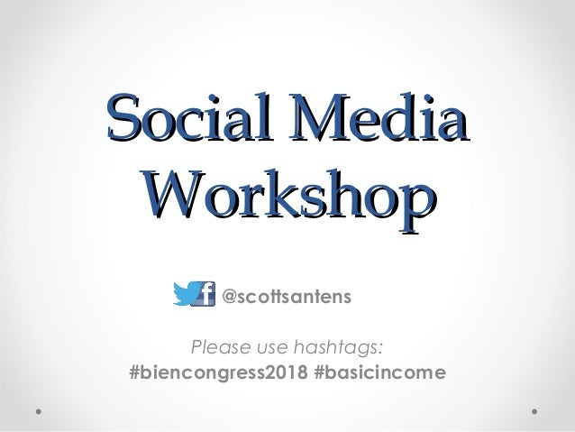 Social MediaSocial Media WorkshopWorkshop @scottsantens Please use hashtags: #biencongress2018 #basicincome