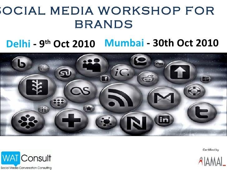 SOCIAL MEDIA WORKSHOP FOR BRANDS Delhi  - 9 th  Oct 2010  Mumbai  - 30th Oct 2010
