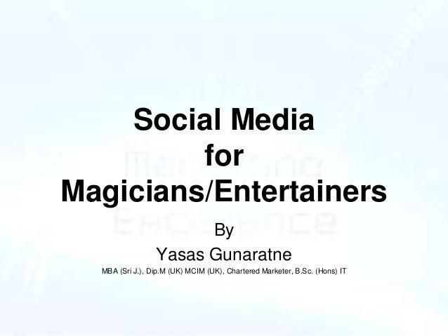 Social Media for Magicians/Entertainers By Yasas Gunaratne MBA (Sri J.), Dip.M (UK) MCIM (UK), Chartered Marketer, B.Sc. (...