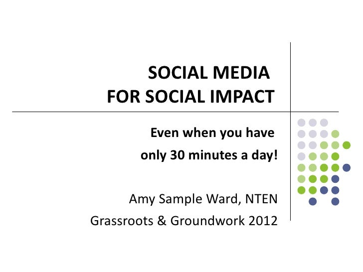 SOCIAL MEDIA  FOR SOCIAL IMPACT        Even when you have       only 30 minutes a day!     Amy Sample Ward, NTENGrassroots...