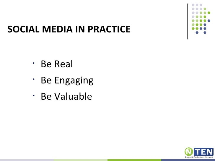 SOCIAL MEDIA IN PRACTICE    •   Be Real    •   Be Engaging    •   Be Valuable