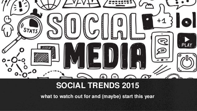 what to watch out for and (maybe) start this year SOCIAL TRENDS 2015