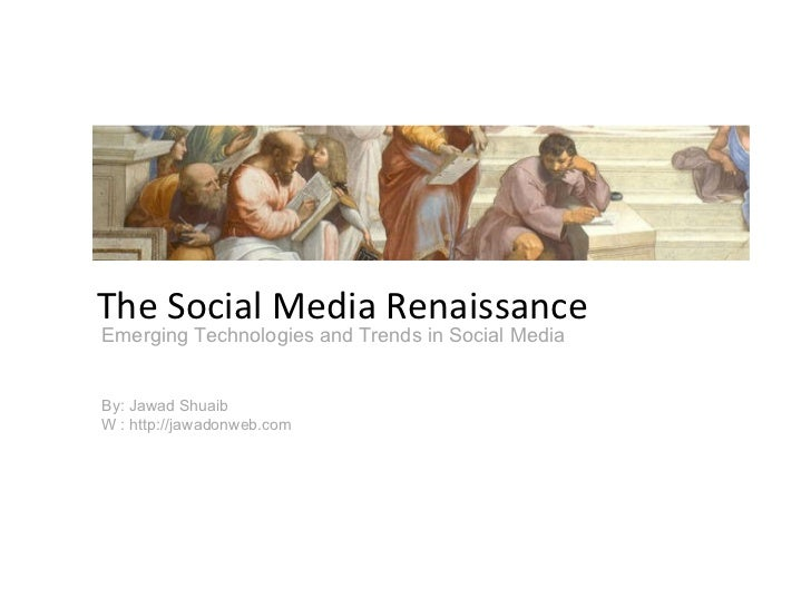 Emerging Technologies and Trends in Social Media By: Jawad Shuaib W : http://jawadonweb.com The Social Media Renaissance