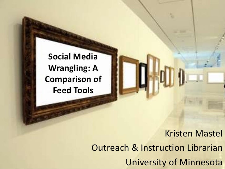 Social Media Wrangling: AComparison of  Feed Tools                           Kristen Mastel          Outreach & Instructio...