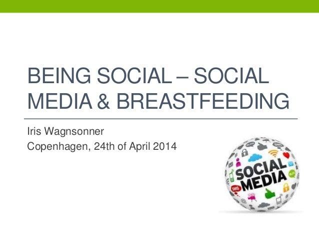 BEING SOCIAL – SOCIAL MEDIA & BREASTFEEDING Iris Wagnsonner Copenhagen, 24th of April 2014