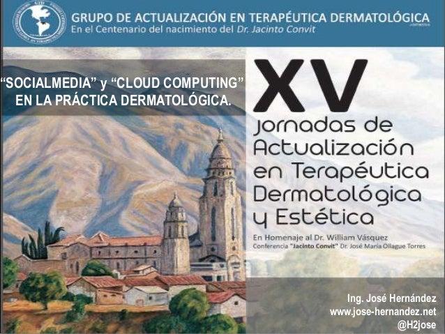 """""""SOCIALMEDIA"""" y """"CLOUD COMPUTING""""EN LA PRÁCTICA DERMATOLÓGICA.Ing. José Hernándezwww.jose-hernandez.net@H2jose"""