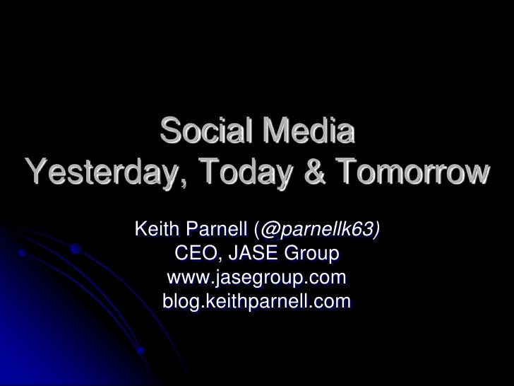 Social MediaYesterday, Today & Tomorrow<br />Keith Parnell (@parnellk63)<br />CEO, JASE Group<br />www.jasegroup.com<br />...