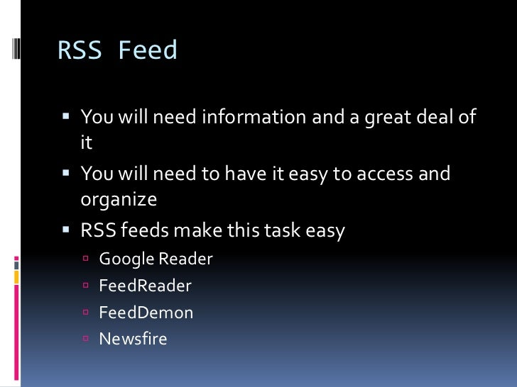 RSS Feed<br />You will need information and a great deal of it<br />You will need to have it easy to access and organize<b...