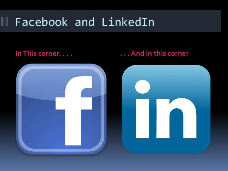 Facebook and LinkedIn<br />In This corner. . . .<br />. . . And in this corner<br />