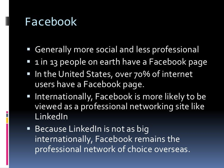 Facebook<br />Generally more social and less professional<br />1 in 13 people on earth have a Facebook page<br />In the Un...