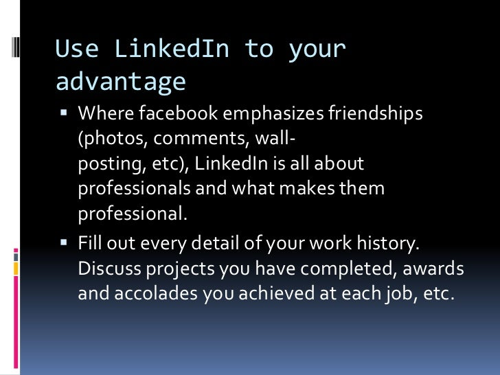 Use LinkedIn to your advantage<br />Where facebook emphasizes friendships (photos, comments, wall-posting, etc), LinkedIn...