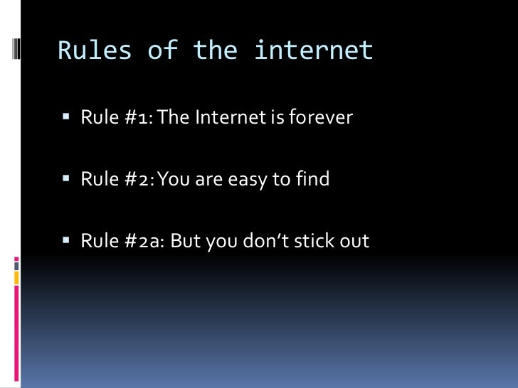 Rules of the internet <br />Rule #1: The Internet is forever<br />Rule #2: You are easy to find<br />Rule #2a: But you don...