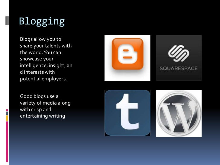Blogging<br />Blogs allow you to share your talents with the world. You can showcase your intelligence, insight, and inter...