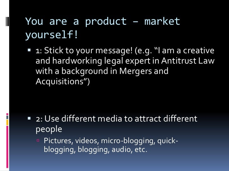 """You are a product – market yourself!<br />1: Stick to your message! (e.g. """"I am a creative and hardworking legal expert in..."""