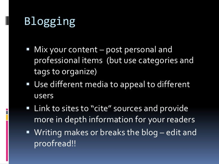 Blogging<br />Mix your content – post personal and professional items  (but use categories and tags to organize)<br />Use ...