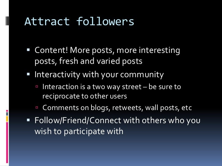 Attract followers<br />Content! More posts, more interesting posts, fresh and varied posts<br />Interactivity with your co...