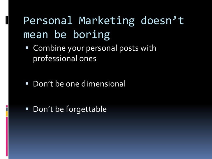 Personal Marketing doesn't mean be boring<br />Combine your personal posts with professional ones<br />Don't be one dimens...
