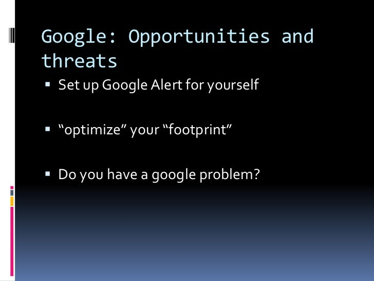 """Google: Opportunities and threats <br />Set up Google Alert for yourself<br />""""optimize"""" your """"footprint""""<br />Do you have..."""