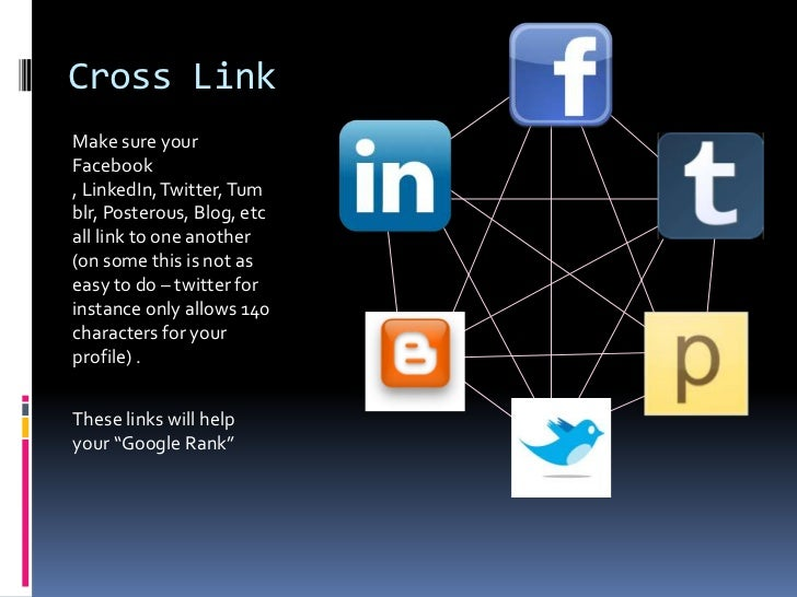 Cross Link<br />Make sure your Facebook , LinkedIn, Twitter, Tumblr, Posterous, Blog, etc all link to one another (on some...