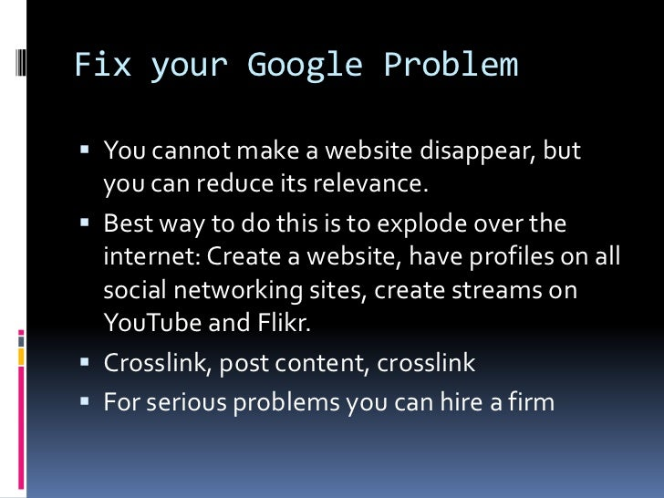 Fix your Google Problem<br />You cannot make a website disappear, but you can reduce its relevance. <br />Best way to do t...