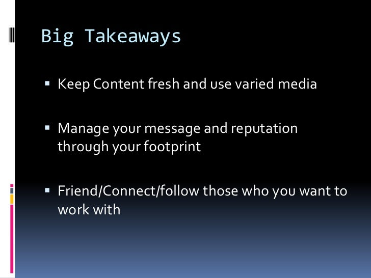 Big Takeaways<br />Keep Content fresh and use varied media <br />Manage your message and reputation through your footprint...