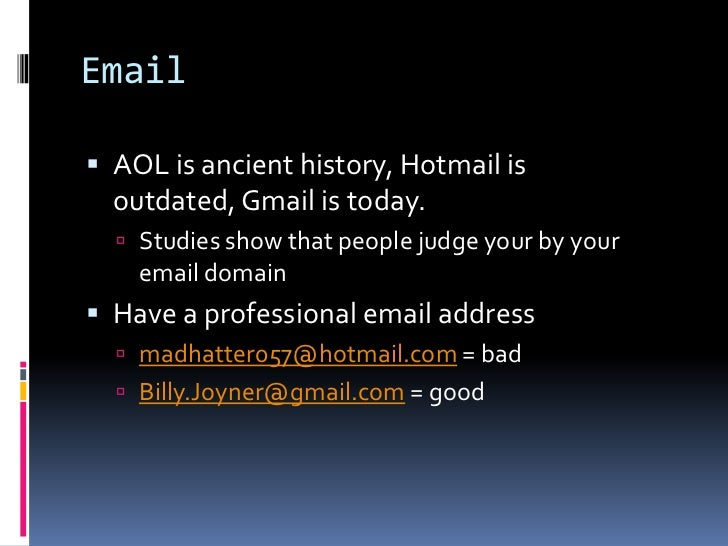 Email <br />AOL is ancient history, Hotmail is outdated, Gmail is today.<br />Studies show that people judge your by your ...