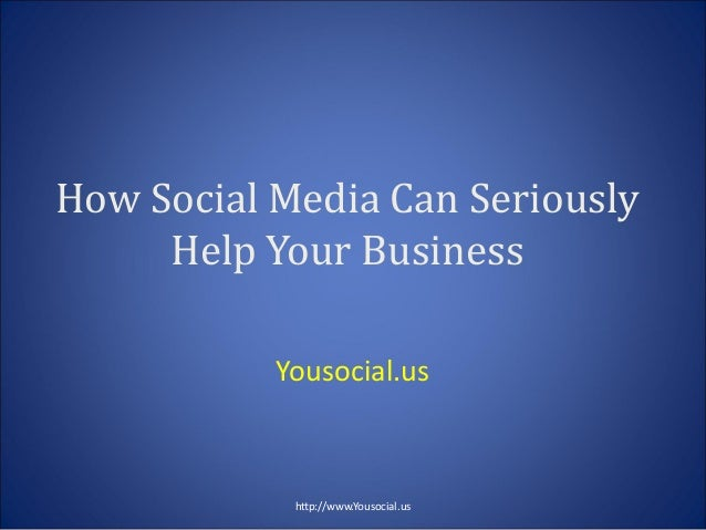 How Social Media Can Seriously Help Your Business Yousocial.us htp://www.Yousocial.us