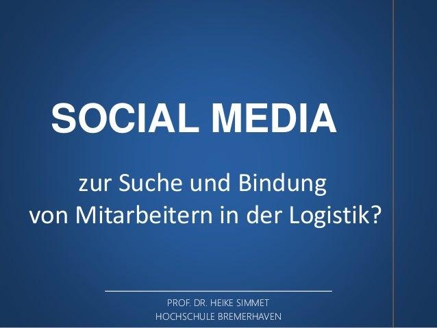 SOCIAL MEDIA  zur Suche und Bindung  von Mitarbeitern in der Logistik?  PROF. DR. HEIKE SIMMET  HOCHSCHULE BREMERHAVEN