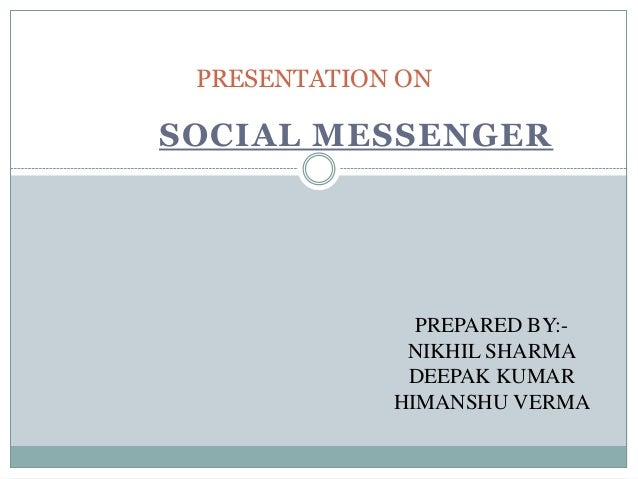 SOCIAL MESSENGER PRESENTATION ON PREPARED BY:- NIKHIL SHARMA DEEPAK KUMAR HIMANSHU VERMA