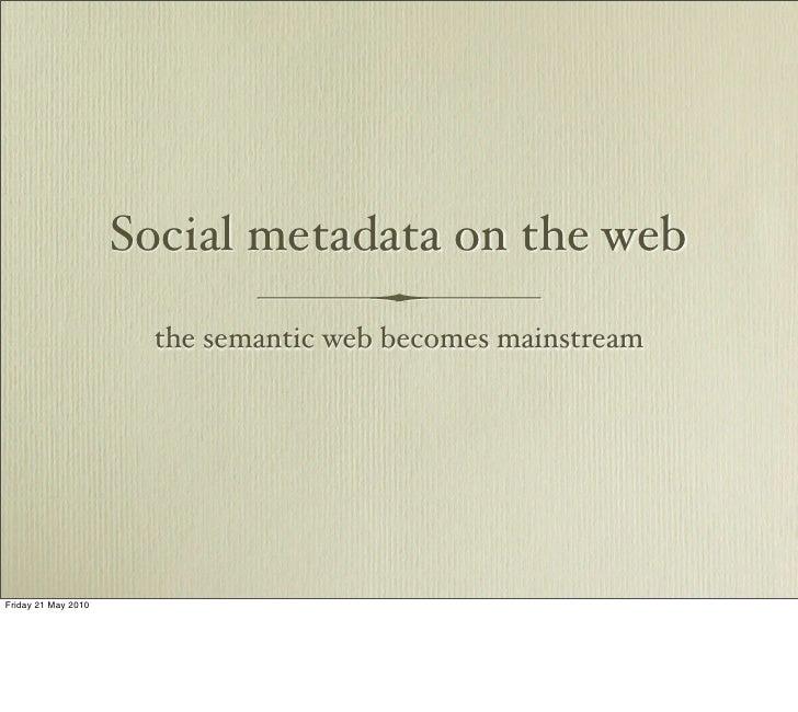 Social metadata on the web                       the semantic web becomes mainstream     Friday 21 May 2010