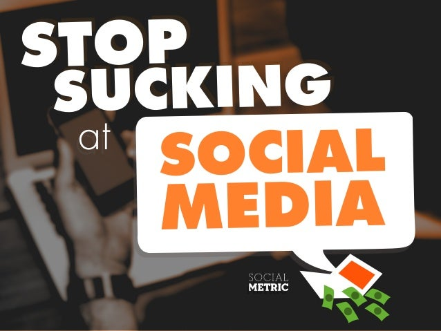 SUCKING STOP SOCIAL MEDIA at