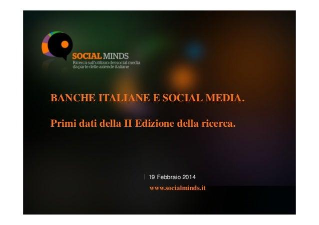 BANCHE ITALIANE E SOCIAL MEDIA. Primi dati della II Edizione della ricerca.  19 Febbraio 2014  www.socialminds.it 1