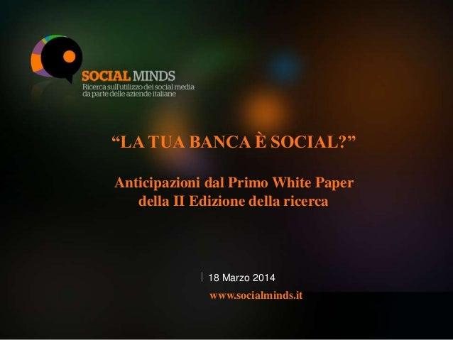 """1 """"LA TUA BANCA È SOCIAL?"""" Anticipazioni dal Primo White Paper della II Edizione della ricerca 18 Marzo 2014 www.socialmin..."""