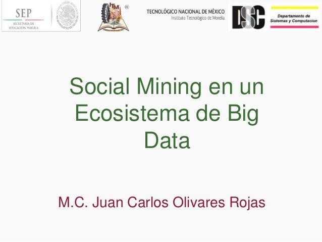 Social Mining en un Ecosistema de Big Data M.C. Juan Carlos Olivares Rojas
