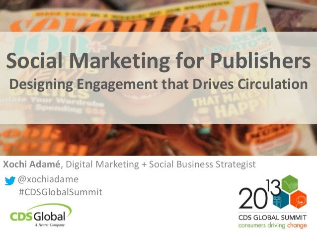 Social Marketing for Publishers Designing Engagement that Drives Circulation Xochi Adamé, Digital Marketing + Social Busin...