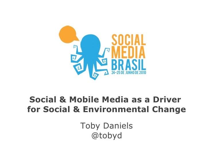 Social & Mobile Media as a Driver  for Social & Environmental Change Toby Daniels @tobyd