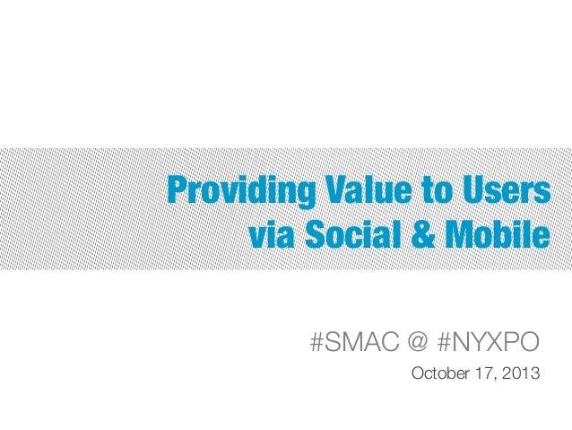 Providing Value to Users  via Social & Mobile #SMAC @ #NYXPO October 17, 2013
