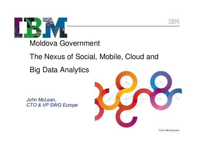 Moldova Government The Nexus of Social, Mobile, Cloud and Big Data Analytics  John McLean, CTO & VP SWG Europe  © 2014 IBM...