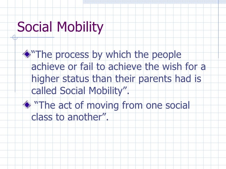 """Social Mobility <ul><li>""""The process by which the people achieve or fail to achieve the wish for a higher status than thei..."""