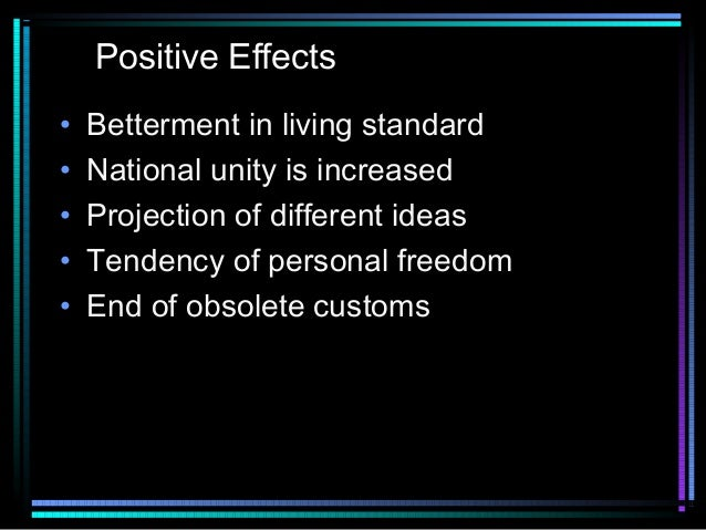 Positive Effects • • • • •  Betterment in living standard National unity is increased Projection of different ideas Tenden...