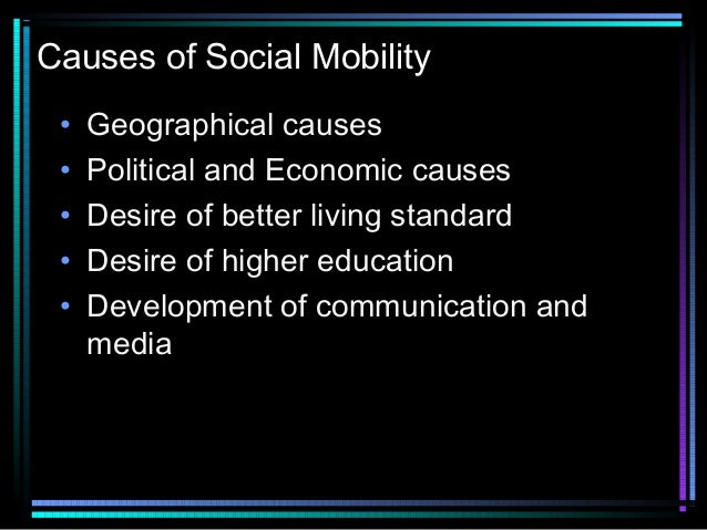 Causes of Social Mobility • • • • •  Geographical causes Political and Economic causes Desire of better living standard De...