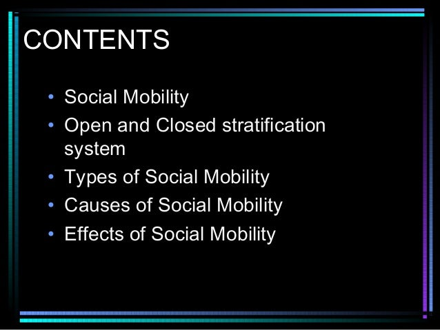CONTENTS • Social Mobility • Open and Closed stratification system • Types of Social Mobility • Causes of Social Mobility ...